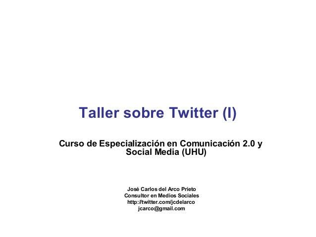 Taller sobre Twitter (I) Curso de Especialización en Comunicación 2.0 y Social Media (UHU)  José Carlos del Arco Prieto Co...