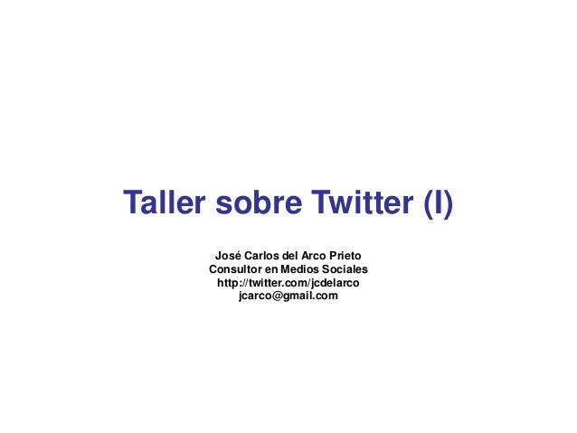 José Carlos del Arco Prieto Consultor en Medios Sociales http://twitter.com/jcdelarco jcarco@gmail.com Taller sobre Twitte...