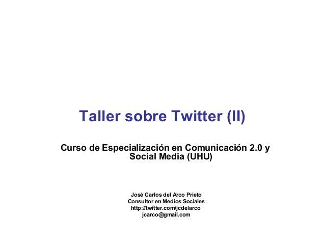 Taller sobre Twitter (II)  Curso de Especialización en Comunicación 2.0 y  Social Media (UHU)  José Carlos del Arco Prieto...