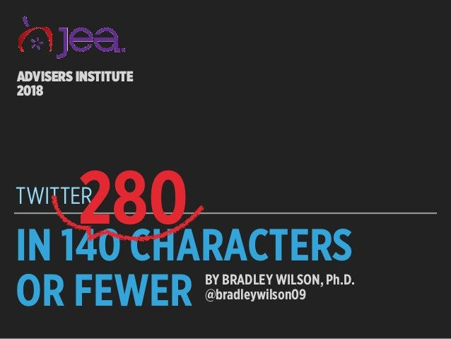 IN 140 CHARACTERS OR FEWER TWITTER ADVISERS INSTITUTE 2018 BY BRADLEY WILSON, Ph.D. @bradleywilson09 280