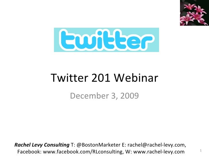 Twitter 201 Webinar December 3, 2009 Rachel Levy Consulting  T: @BostonMarketer E: rachel@rachel-levy.com,  Facebook: www....