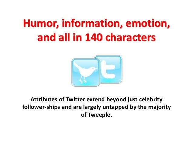 Humor, information, emotion, and all in 140 characters Attributes of Twitter extend beyond just celebrity follower-ships a...