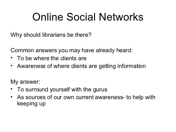 Online Social Networks <ul><li>Why should librarians be there? </li></ul><ul><li>Common answers you may have already heard...