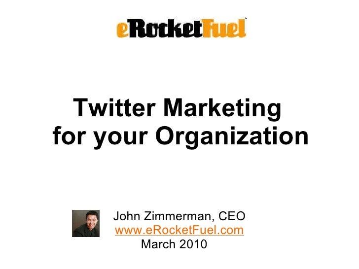 Twitter Marketing  for your Organization <ul><li>John Zimmerman, CEO </li></ul><ul><li>www.eRocketFuel.com March 2010  </l...