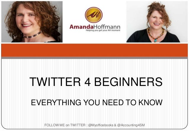 FOLLOW ME on TWITTER : @Myofficebooks & @Accounting4SM TWITTER 4 BEGINNERS EVERYTHING YOU NEED TO KNOW