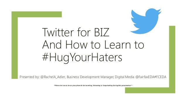 Twitter for BIZ And How to Learn to #HugYourHaters Presented by: @RachelA_Adler, Business Development Manager, Digital Med...