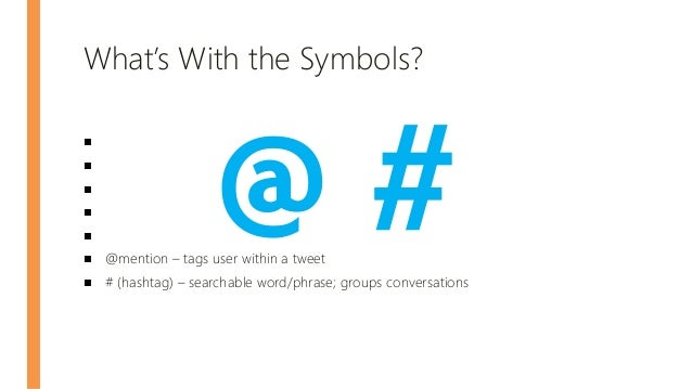 What's With the Symbols? ■ ■ ■ ■ ■ ■ @mention – tags user within a tweet ■ # (hashtag) – searchable word/phrase; groups co...