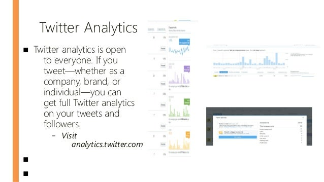 Twitter Analytics ■ Twitter analytics is open to everyone. If you tweet—whether as a company, brand, or individual—you can...