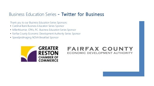 Business Education Series - Twitter for Business Thank you to our Business Education Series Sponsors: • Cardinal Bank Busi...