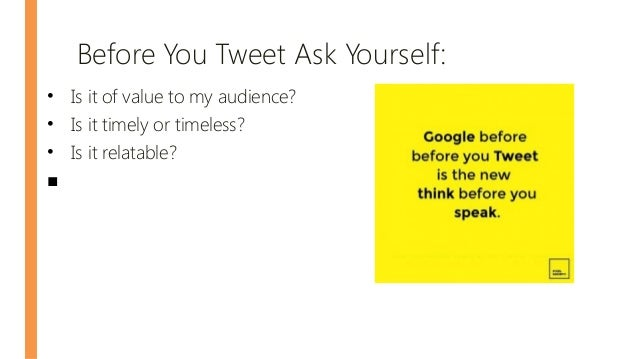 Before You Tweet Ask Yourself: • Is it of value to my audience? • Is it timely or timeless? • Is it relatable? ■