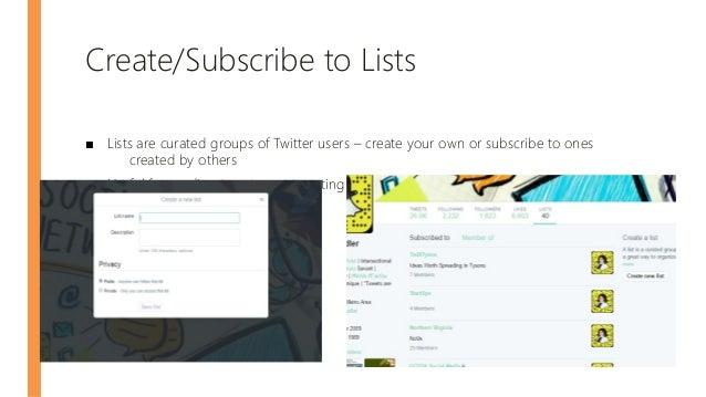 Create/Subscribe to Lists ■ Lists are curated groups of Twitter users – create your own or subscribe to ones created by ot...