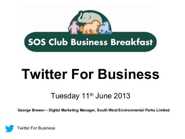 Twitter For BusinessTwitter For BusinessTuesday 11thJune 2013George Brewer – Digital Marketing Manager, South West Environ...