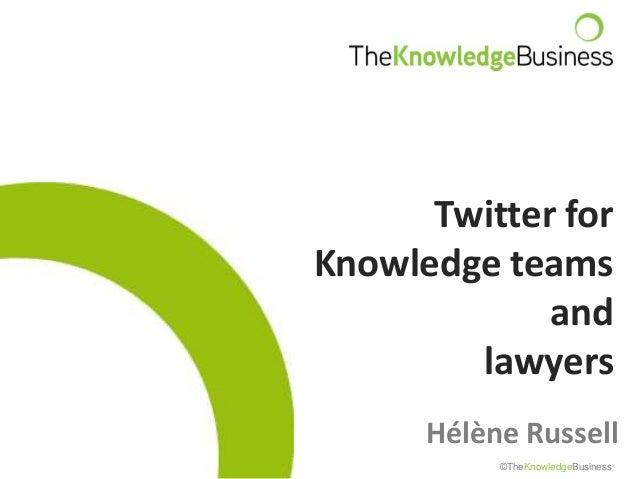 Twitter forKnowledge teamsandlawyersHélène Russell©TheKnowledgeBusiness