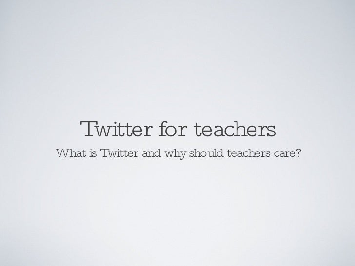 Twitter for teachers <ul><li>What is Twitter and why should teachers care? </li></ul>
