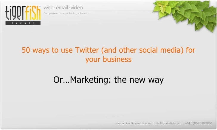 50 ways to use Twitter (and other social media) for your business Or…Marketing: the new way