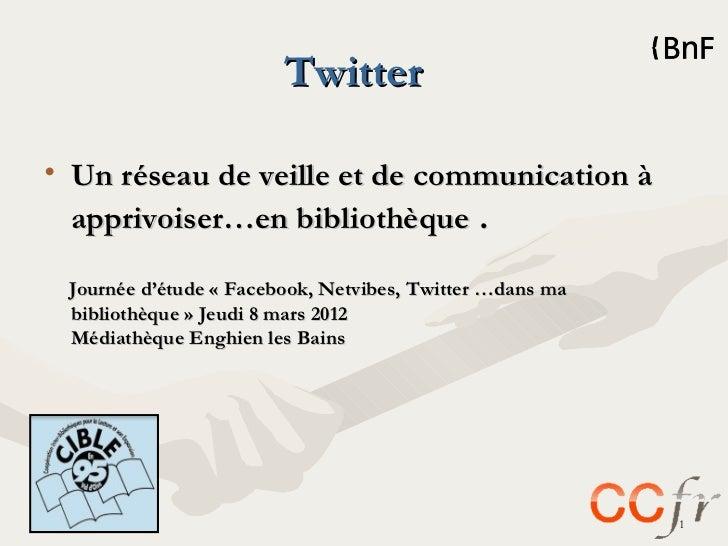 Twitter• Un réseau de veille et de communication à  apprivoiser…en bibliothèque . Journée d'étude «Facebook, Netvibes, Tw...