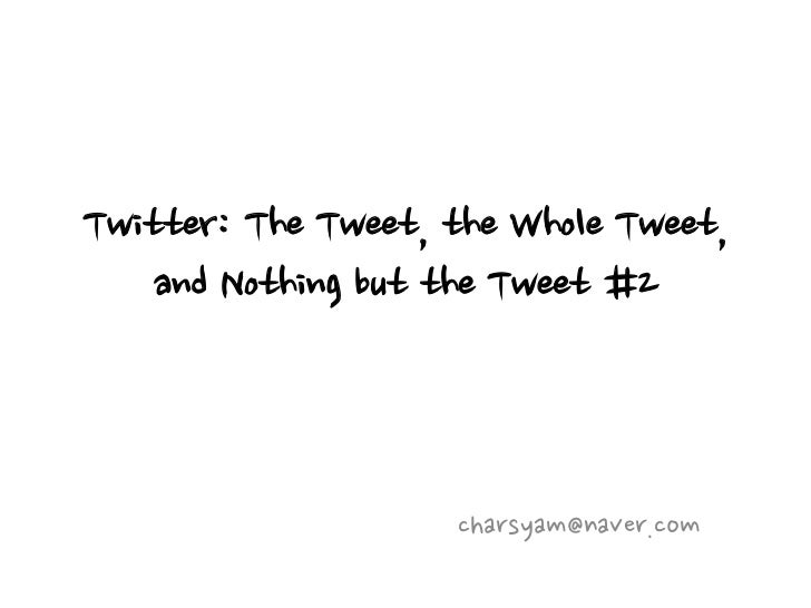 Twitter: The Tweet, the Whole Tweet,    and Nothing but the Tweet #2                    charsyam@naver.com