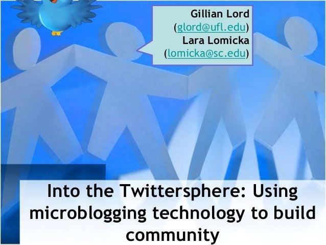 Into the Twittersphere: Using microblogging technology to build community Gillian Lord (glord@ufl.edu) Lara Lomicka (lomic...