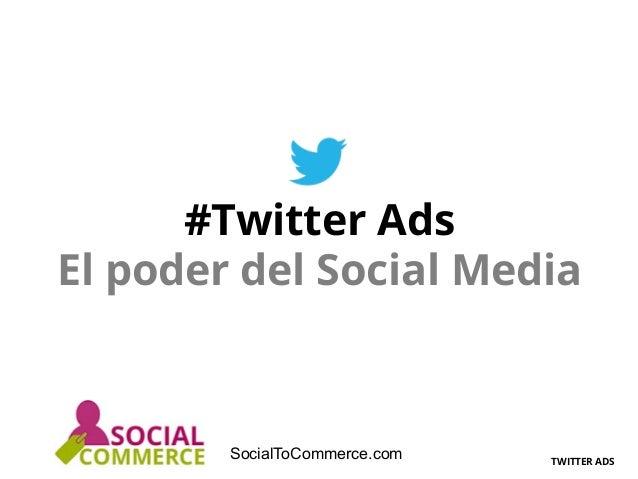 TWITTER ADS SocialToCommerce.com #Twitter Ads El poder del Social Media