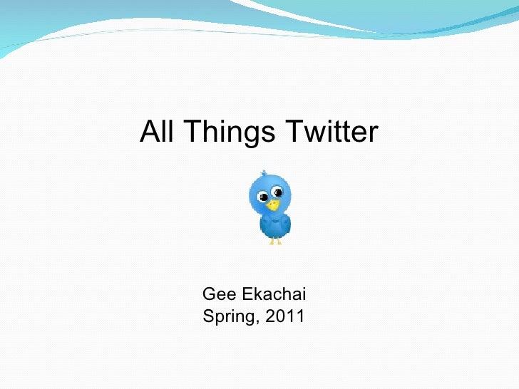 All Things Twitter  Gee Ekachai Spring, 2011