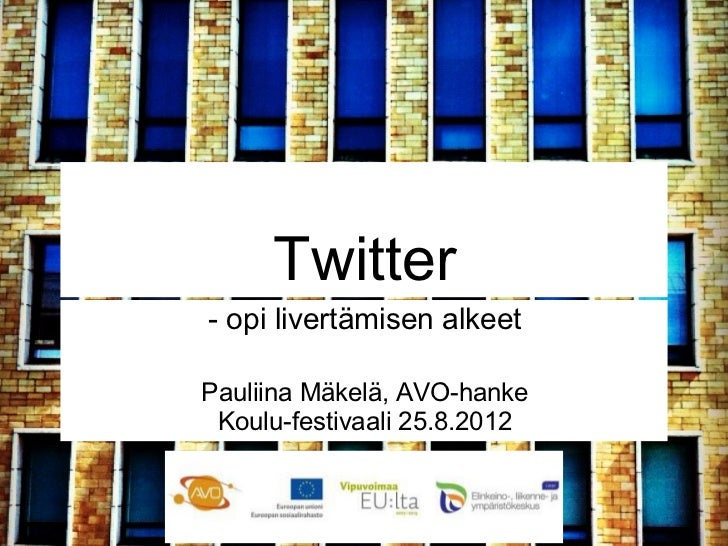 Twitter- opi livertämisen alkeetPauliina Mäkelä, AVO-hanke Koulu-festivaali 25.8.2012
