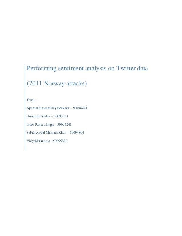 Performing sentiment analysis on Twitter data (2011 Norway attacks) Team – AparnaDhanashriJayaprakash – 50094768 HimanshuY...
