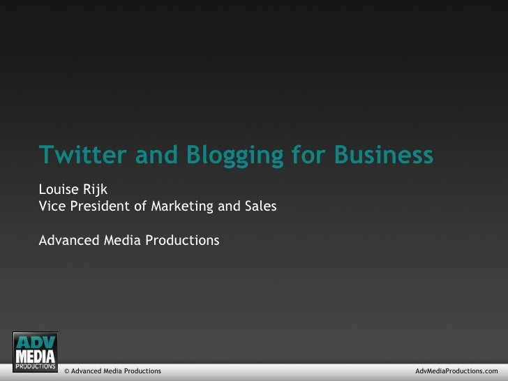 © Advanced Media Productions AdvMediaProductions.com Twitter and Blogging for Business Louise Rijk Vice President of Marke...