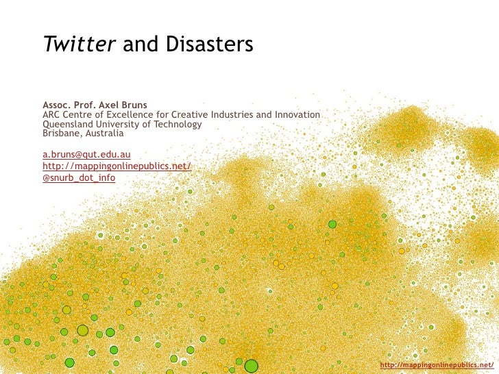 Twitter and DisastersAssoc. Prof. Axel BrunsARC Centre of Excellence for Creative Industries and InnovationQueensland Univ...