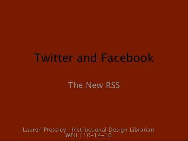 Twitter and Facebook The New RSS Lauren Pressley | Instructional Design Librarian WFU | 10-14-10