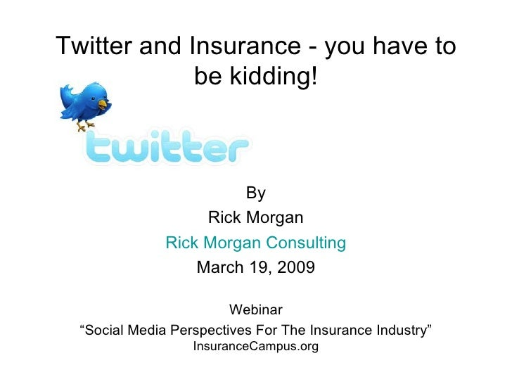 "Twitter and Insurance - you have to be kidding! By Rick Morgan Rick Morgan Consulting March 19, 2009 Webinar "" Social Medi..."
