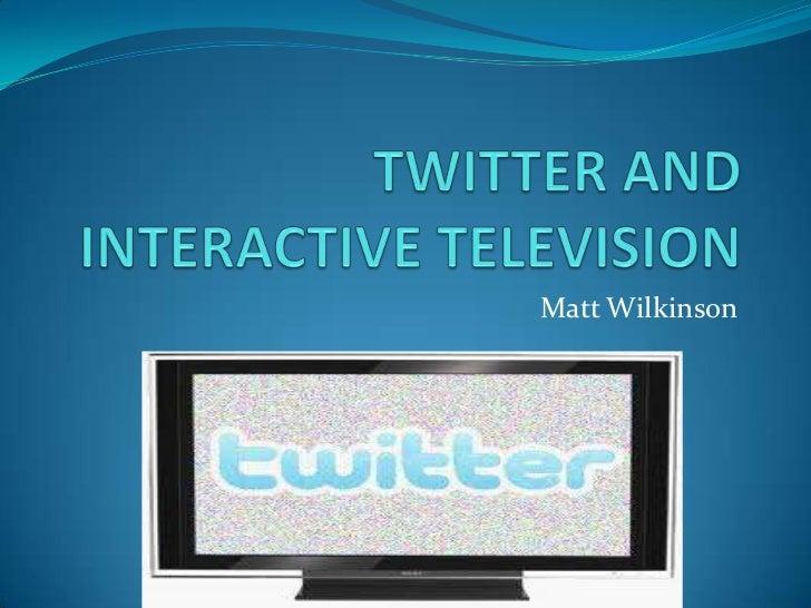TWITTER AND INTERACTIVE TELEVISION<br />Matt Wilkinson<br />