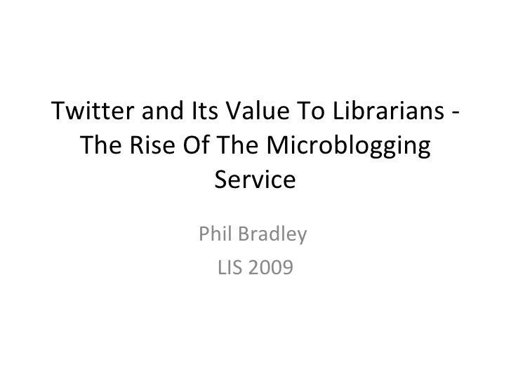 Twitter and Its Value To Librarians - The Rise Of The Microblogging Service Phil Bradley  LIS 2009