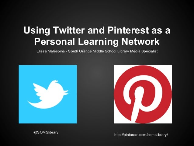 Using Twitter and Pinterest as a  Personal Learning Network   Elissa Malespina - South Orange Middle School Library Media ...