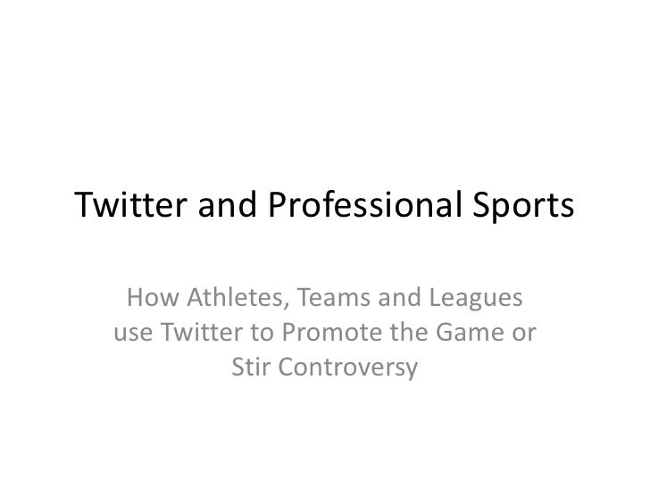Twitter and Professional Sports   How Athletes, Teams and Leagues  use Twitter to Promote the Game or            Stir Cont...