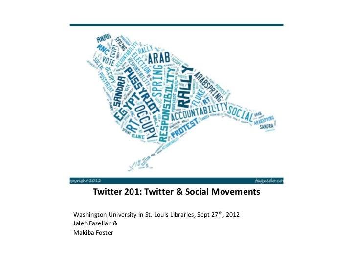 Twitter 201: Twitter & Social MovementsWashington University in St. Louis Libraries, Sept 27th, 2012Jaleh Fazelian &Makiba...