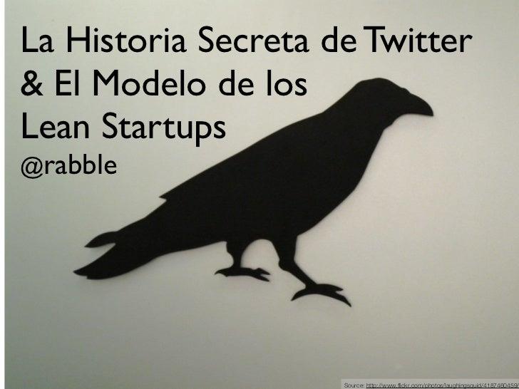 La Historia Secreta de Twitter& El Modelo de losLean Startups@rabble                     Source: http://www.flickr.com/pho...