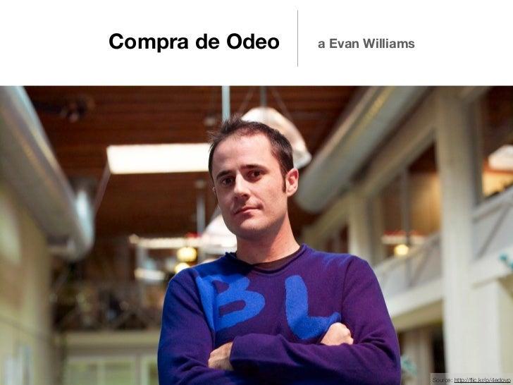 Compra de Odeo   a Evan Williams                                   Source: http://flic.kr/p/4edovp