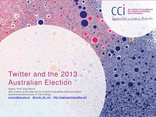 Twitter and the 2013 Australian Election Assoc. Prof. Axel Bruns ARC Centre of Excellence for Creative Industries and Inno...