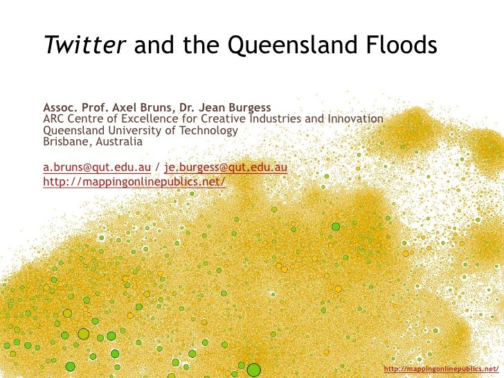 Twitter and the Queensland FloodsAssoc. Prof. Axel Bruns, Dr. Jean BurgessARC Centre of Excellence for Creative Industries...