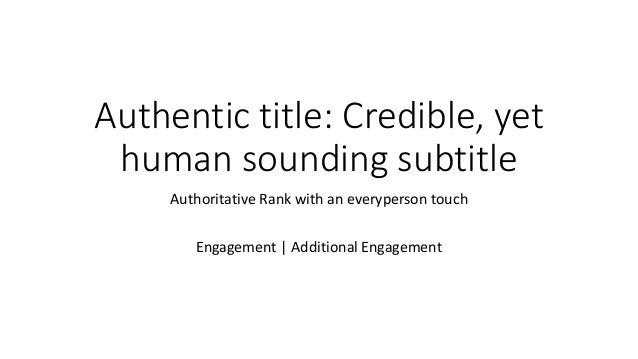 Authentic title: Credible, yet human sounding subtitle Authoritative Rank with an everyperson touch Engagement | Additiona...