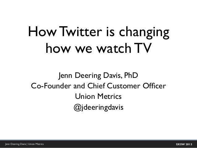 How Twitter is changing                     how we watch TV                             Jenn Deering Davis, PhD           ...
