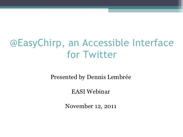 @EasyChirp, an Accessible Interface for Twitter Presented by Dennis Lembrée EASI Webinar November 12, 2011