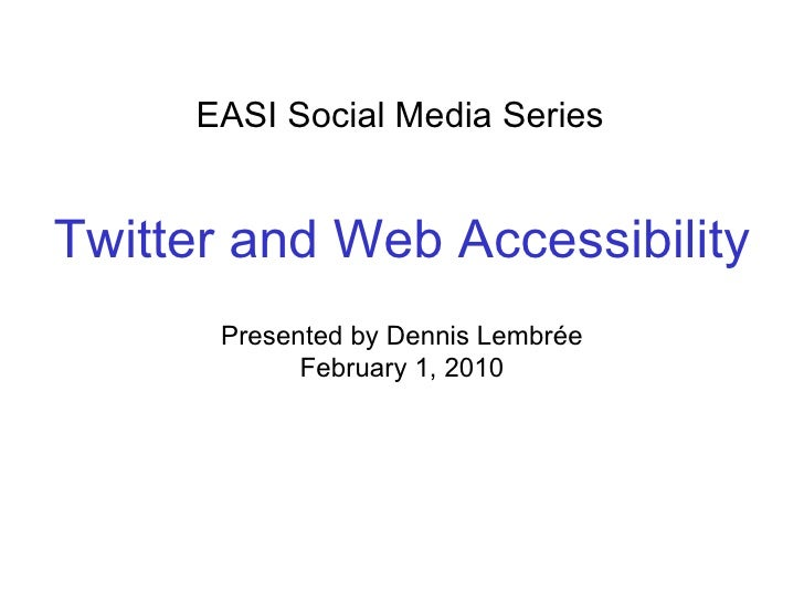 EASI Social Media Series Presented by Dennis Lembrée February 1, 2010 Twitter and Web Accessibility