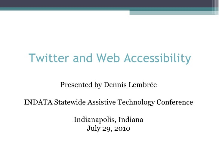 Twitter and Web Accessibility Presented by Dennis Lembrée INDATA Statewide Assistive Technology Conference Indianapolis, I...