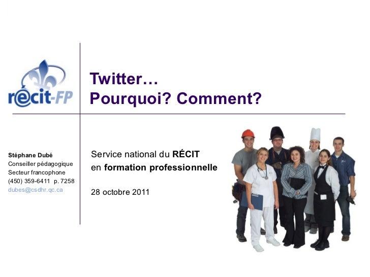 Twitter…                         Pourquoi? Comment?Stéphane Dubé            Service national du RÉCITConseiller pédagogiqu...