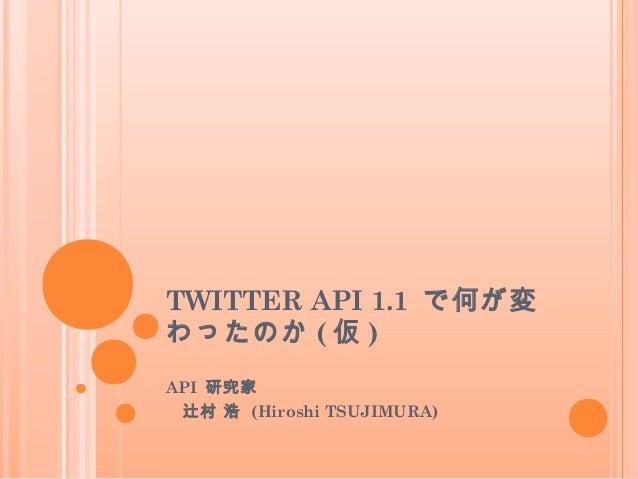 TWITTER API 1.1 で何が変わったのか ( 仮 )API 研究家辻村 浩 (Hiroshi TSUJIMURA)