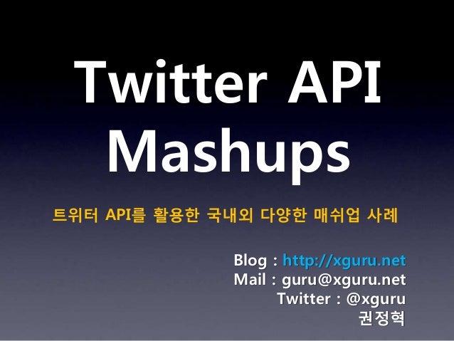 Twitter API  Mashups트위터 API를 활용한 국내외 다양한 매쉬업 사례              Blog : http://xguru.net              Mail : guru@xguru.net   ...