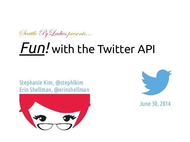 Fun! with the Twitter API  Stephanie Kim, @stephlkim  Erin Shellman, @erinshellman  !  June 30, 2014  Seattle PyLadies pre...
