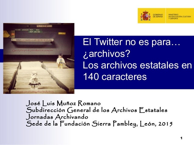 El Twitter no es para… ¿archivos? Los archivos estatales en 140 caracteres José Luis Muñoz Romano Subdirección General de ...