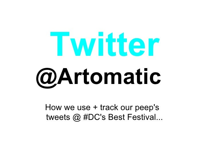 Twitter @Artomatic How we use + track our peep's tweets @ #DC's Best Festival...